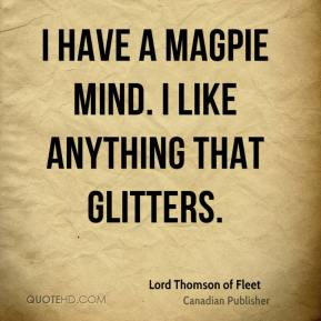 lord-thomson-of-fleet-publisher-quote-i-have-a-magpie-mind-i-like